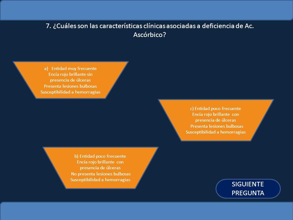 7. ¿Cuáles son las características clínicas asociadas a deficiencia de Ac. Ascórbico? a)Entidad muy frecuenteEntidad muy frecuente Encía rojo brillant