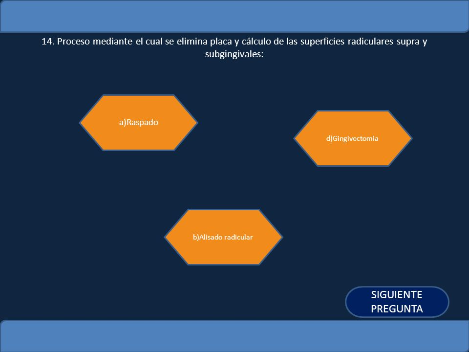 14. Proceso mediante el cual se elimina placa y cálculo de las superficies radiculares supra y subgingivales: a)Raspado b)Alisado radicular d)Gingivec