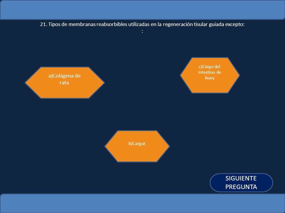21. Tipos de membranas reabsorbibles utilizadas en la regeneración tisular guiada excepto: : a)Colágena de rata b)Catgut c)Ciego del intestino de buey
