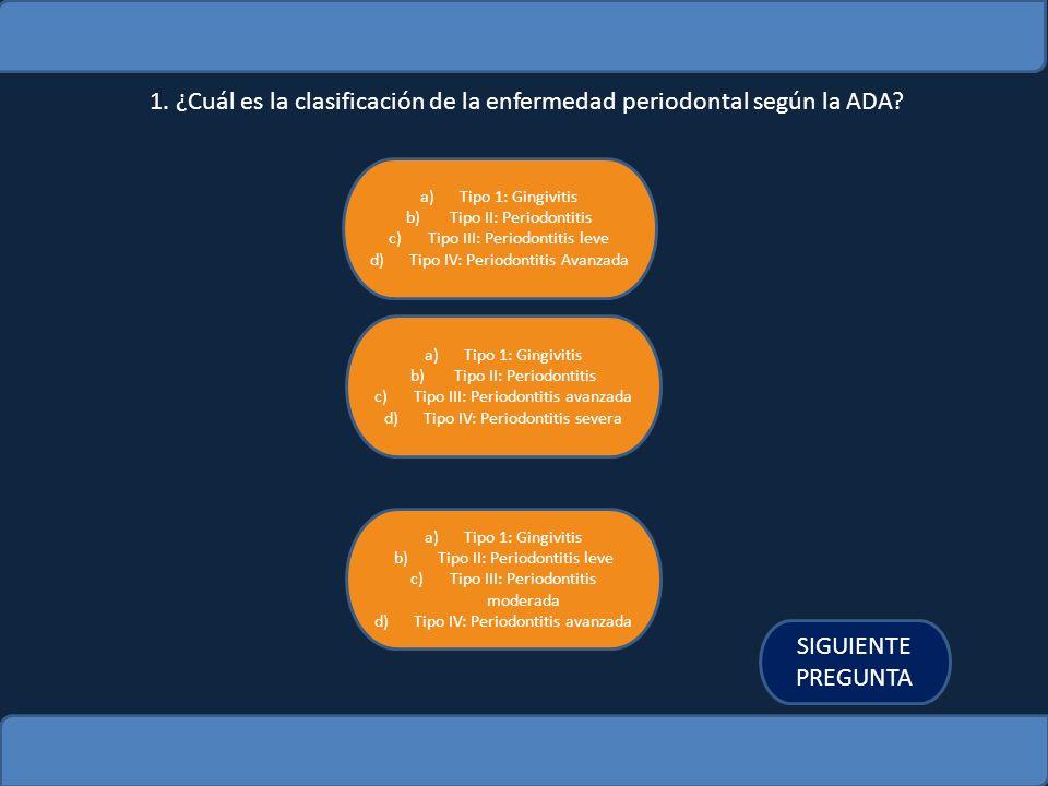 1. ¿Cuál es la clasificación de la enfermedad periodontal según la ADA? a)Tipo 1: GingivitisTipo 1: Gingivitis b) Tipo II: Periodontitis Tipo II: Peri