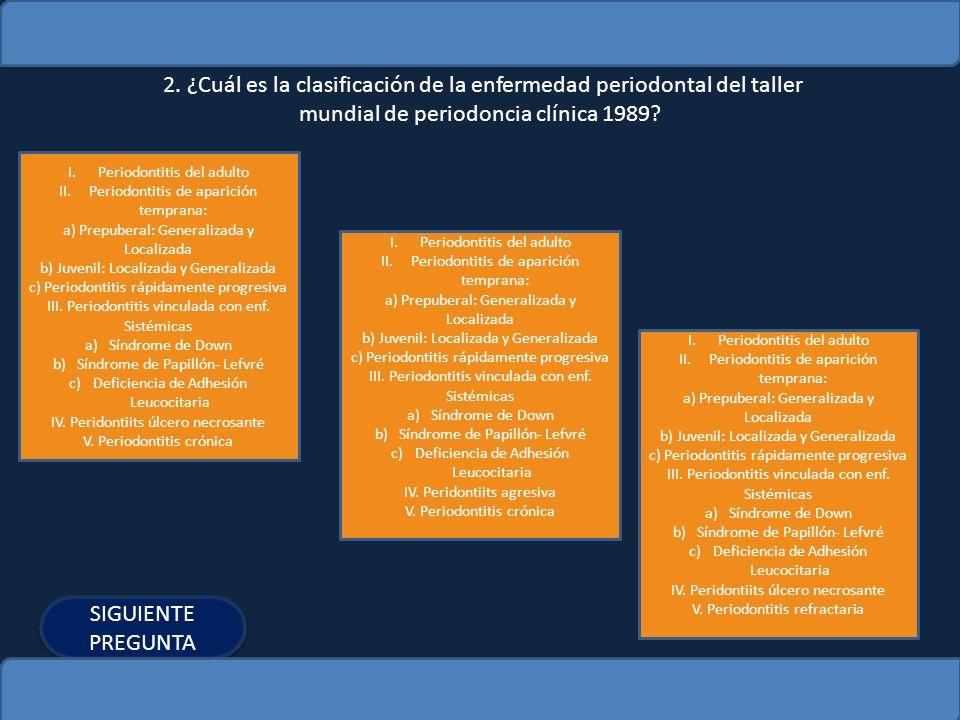 2. ¿Cuál es la clasificación de la enfermedad periodontal del taller mundial de periodoncia clínica 1989? I.Periodontitis del adultoPeriodontitis del