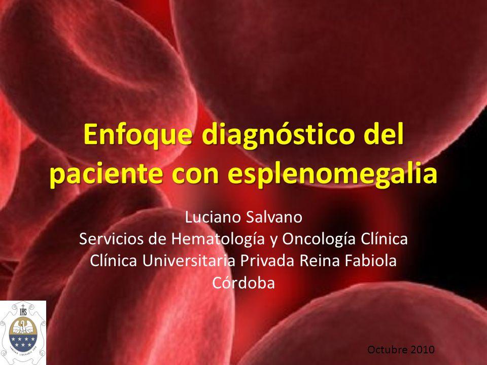 Enfoque diagnóstico del paciente con esplenomegalia Luciano Salvano Servicios de Hematología y Oncología Clínica Clínica Universitaria Privada Reina F