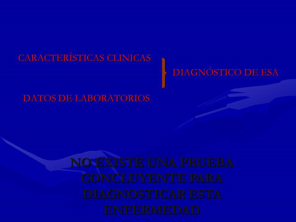 CARACTERÍSTICAS CLINICAS DIAGNÓSTICO DE ESA DIAGNÓSTICO DE ESA DATOS DE LABORATORIOS DATOS DE LABORATORIOS NO EXISTE UNA PRUEBA CONCLUYENTE PARA DIAGN