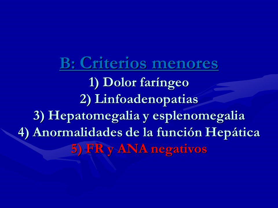 B: Criterios menores 1) Dolor faríngeo 2) Linfoadenopatias 3) Hepatomegalia y esplenomegalia 4) Anormalidades de la función Hepática 5) FR y ANA negat