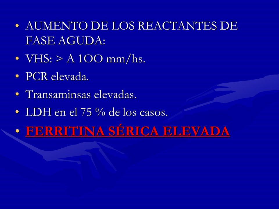 AUMENTO DE LOS REACTANTES DE FASE AGUDA: VHS: > A 1OO mm/hs. PCR elevada. Transaminsas elevadas. LDH en el 75 % de los casos. FERRITINA SÉRICA ELEVADA