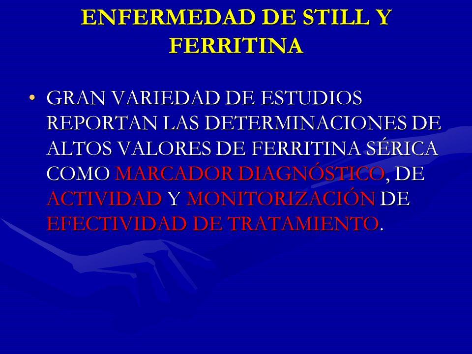 ENFERMEDAD DE STILL Y FERRITINA GRAN VARIEDAD DE ESTUDIOS REPORTAN LAS DETERMINACIONES DE ALTOS VALORES DE FERRITINA SÉRICA COMO MARCADOR DIAGNÓSTICO,