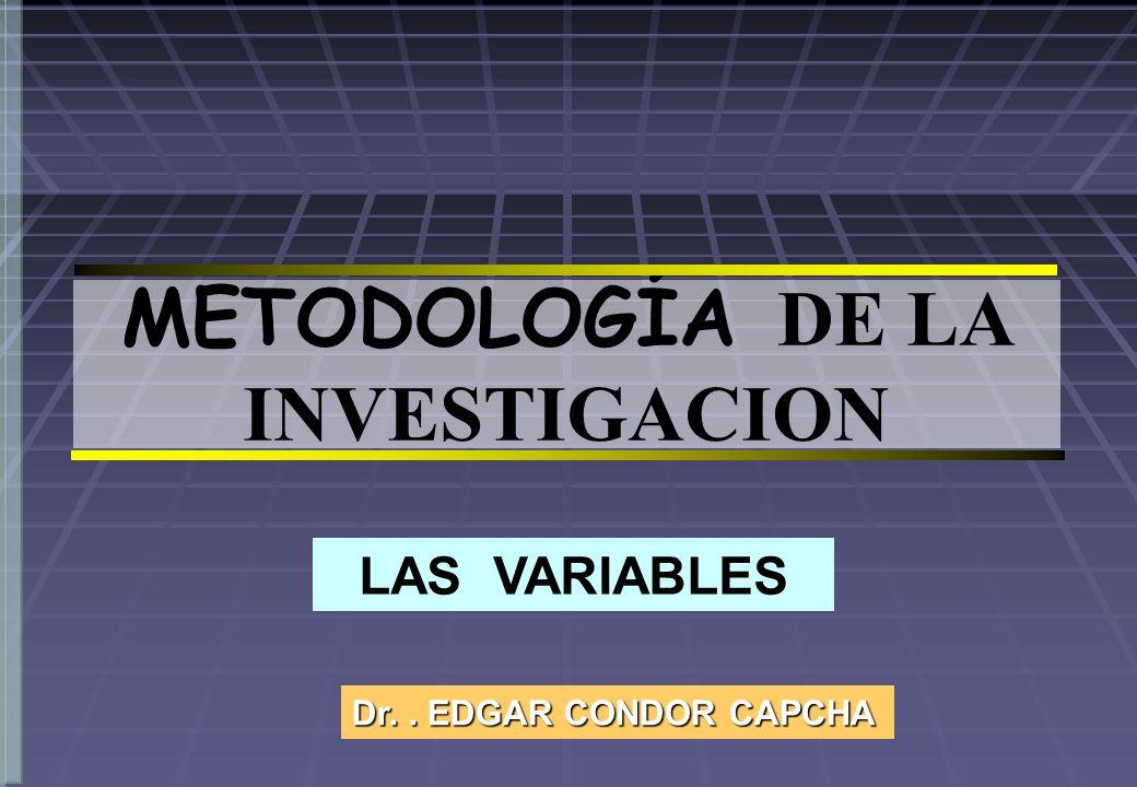 METODOLOGÍA DE LA INVESTIGACION Dr.. EDGAR CONDOR CAPCHA LAS VARIABLES