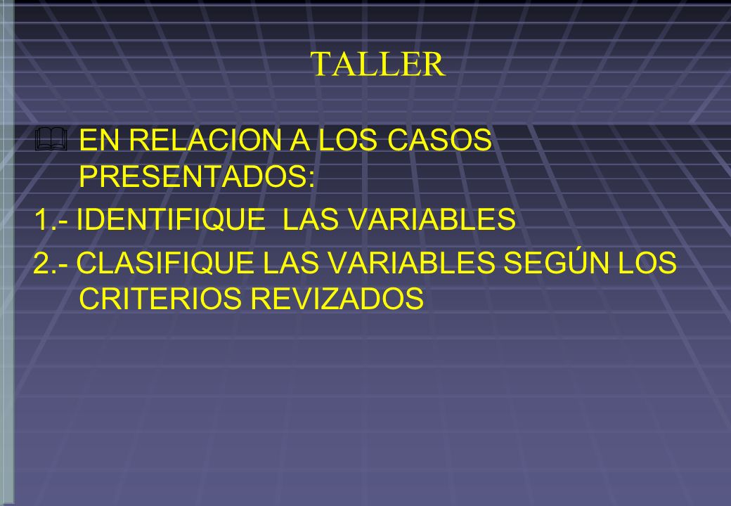 TALLER EN RELACION A LOS CASOS PRESENTADOS: 1.- IDENTIFIQUE LAS VARIABLES 2.- CLASIFIQUE LAS VARIABLES SEGÚN LOS CRITERIOS REVIZADOS