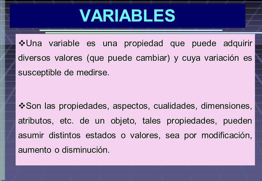 VARIABLES Una variable es una propiedad que puede adquirir diversos valores (que puede cambiar) y cuya variación es susceptible de medirse. Una variab