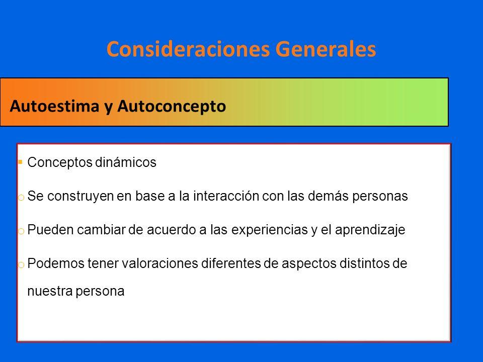 Consideraciones Generales Conceptos dinámicos o Se construyen en base a la interacción con las demás personas o Pueden cambiar de acuerdo a las experi