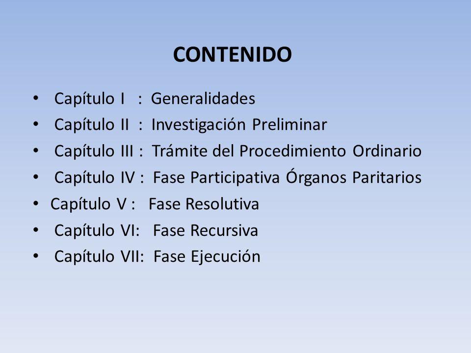 CONTENIDO Capítulo I : Generalidades Capítulo II : Investigación Preliminar Capítulo III : Trámite del Procedimiento Ordinario Capítulo IV : Fase Participativa Órganos Paritarios Capítulo V : Fase Resolutiva Capítulo VI: Fase Recursiva Capítulo VII: Fase Ejecución