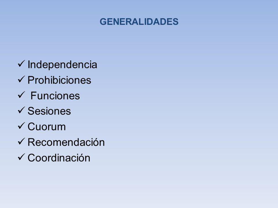 GENERALIDADES Independencia Prohibiciones Funciones Sesiones Cuorum Recomendación Coordinación