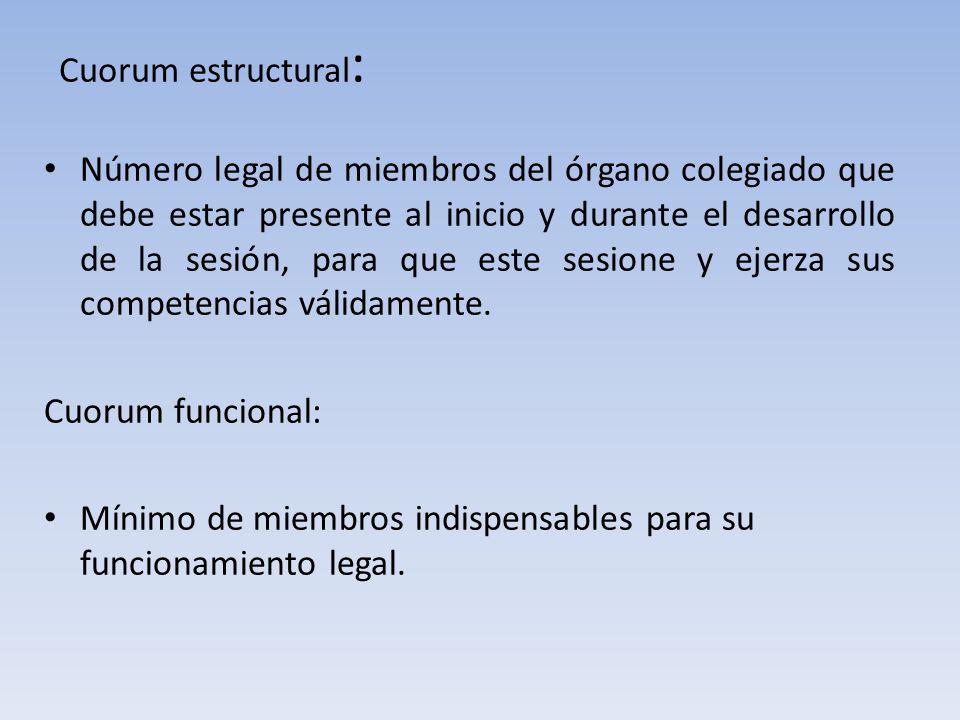 Cuorum estructural : Número legal de miembros del órgano colegiado que debe estar presente al inicio y durante el desarrollo de la sesión, para que este sesione y ejerza sus competencias válidamente.