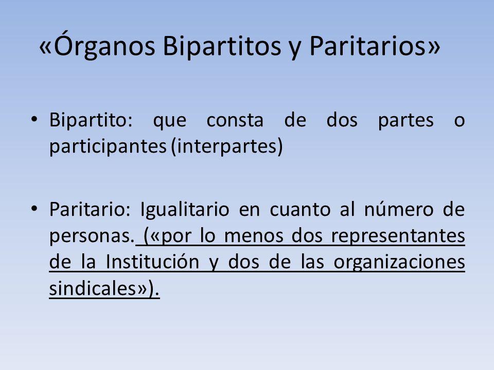 «Órganos Bipartitos y Paritarios» Bipartito: que consta de dos partes o participantes (interpartes) Paritario: Igualitario en cuanto al número de personas.