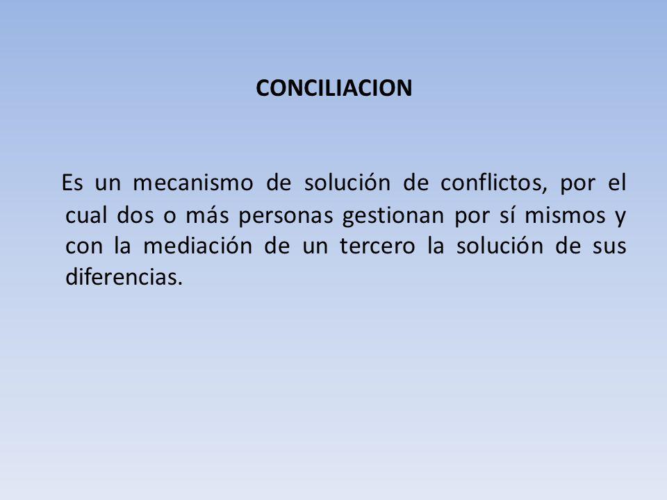 CONCILIACION Es un mecanismo de solución de conflictos, por el cual dos o más personas gestionan por sí mismos y con la mediación de un tercero la solución de sus diferencias.