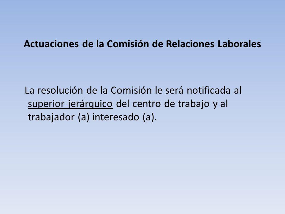 Actuaciones de la Comisión de Relaciones Laborales La resolución de la Comisión le será notificada al superior jerárquico del centro de trabajo y al trabajador (a) interesado (a).