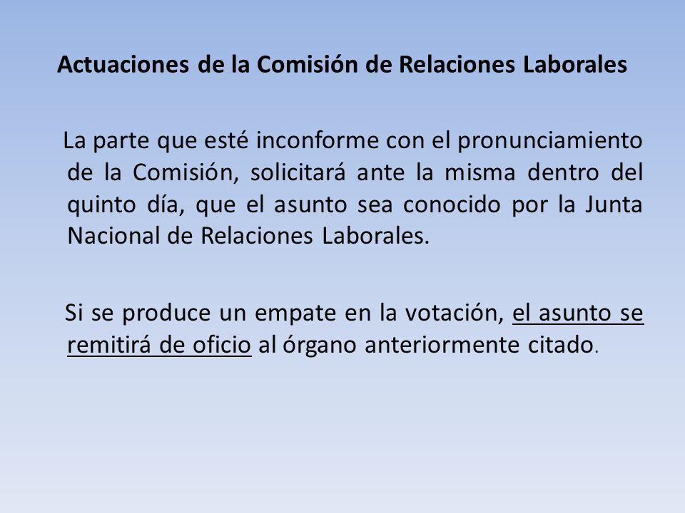 Actuaciones de la Comisión de Relaciones Laborales La parte que esté inconforme con el pronunciamiento de la Comisión, solicitará ante la misma dentro del quinto día, que el asunto sea conocido por la Junta Nacional de Relaciones Laborales.