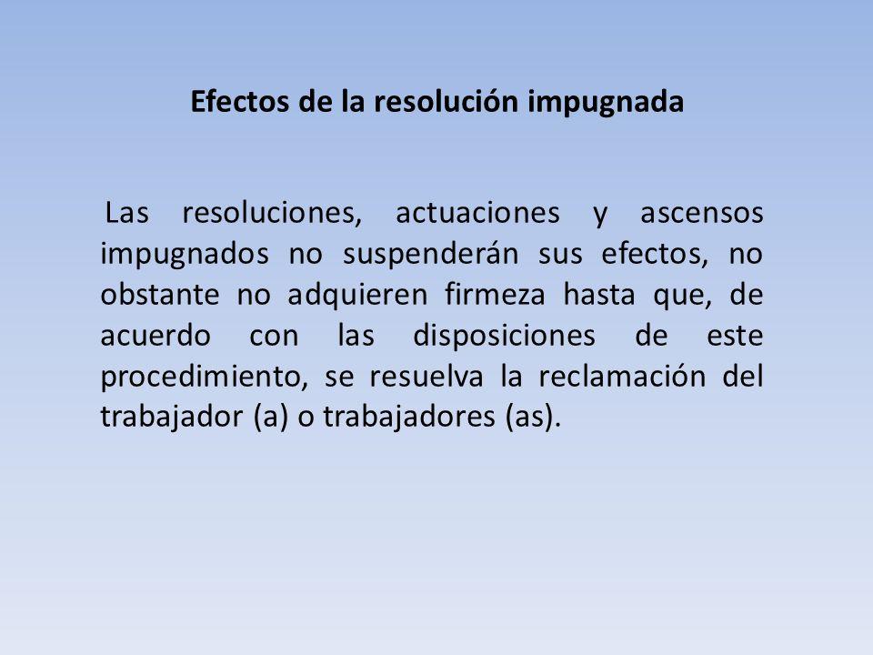 Efectos de la resolución impugnada Las resoluciones, actuaciones y ascensos impugnados no suspenderán sus efectos, no obstante no adquieren firmeza hasta que, de acuerdo con las disposiciones de este procedimiento, se resuelva la reclamación del trabajador (a) o trabajadores (as).