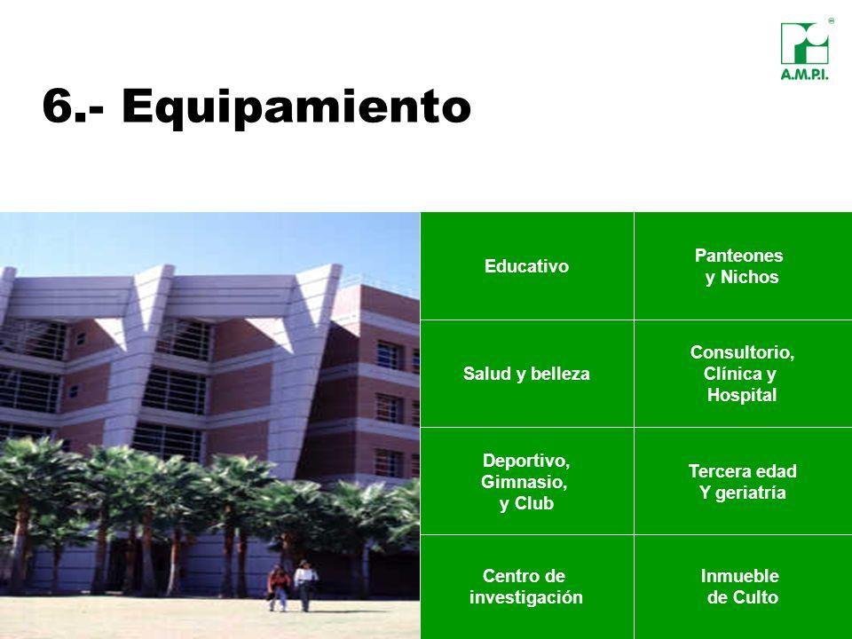 6.- Equipamiento Educativo Panteones y Nichos Salud y belleza Consultorio, Clínica y Hospital Centro de investigación Inmueble de Culto Tercera edad Y