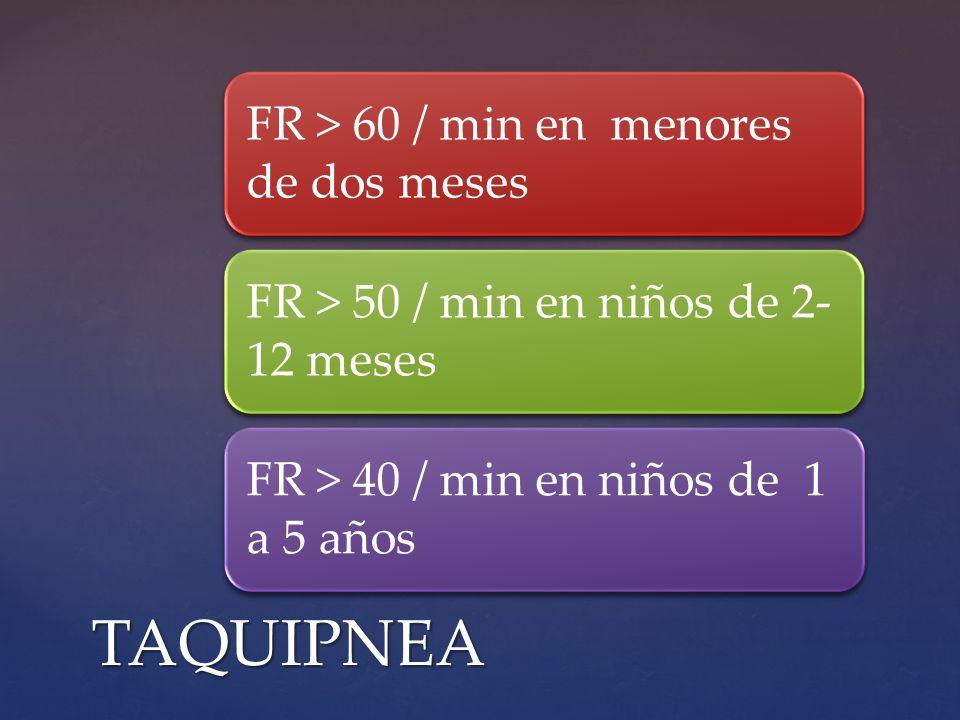 FR > 60 / min en menores de dos meses FR > 50 / min en niños de 2- 12 meses FR > 40 / min en niños de 1 a 5 años TAQUIPNEA