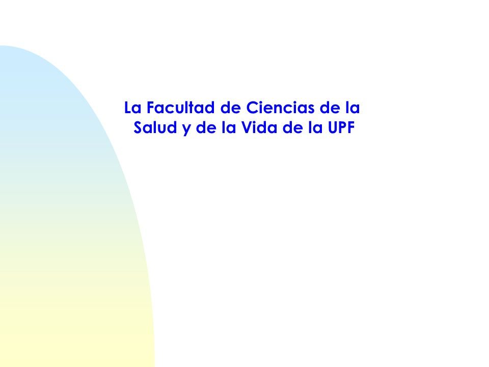 La FCSV de la UPF Inicia la actividad en el curso 1998-99 Licenciatura de Biología (orientación biosanitaria) Cohortes de 60 estudiantes (motivados y brillantes) Organización docente trimestral (UPF) Proyecto educativo colectivo Ubicada en un entorno sanitario (H.