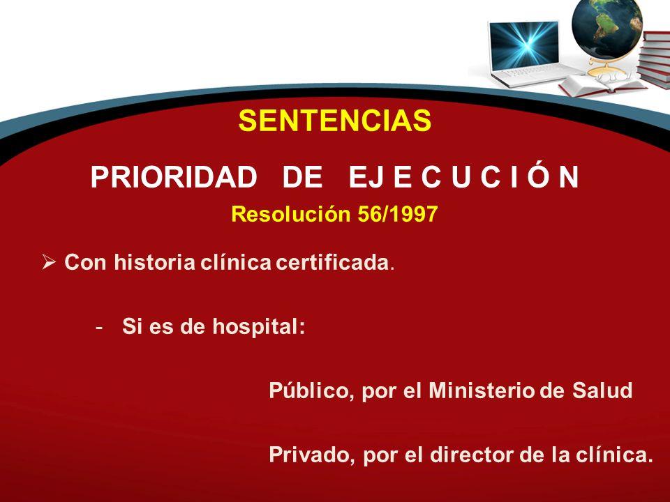 SENTENCIAS PRIORIDAD DE EJ E C U C I Ó N Resolución 56/1997 Con historia clínica certificada. - Si es de hospital: Público, por el Ministerio de Salud