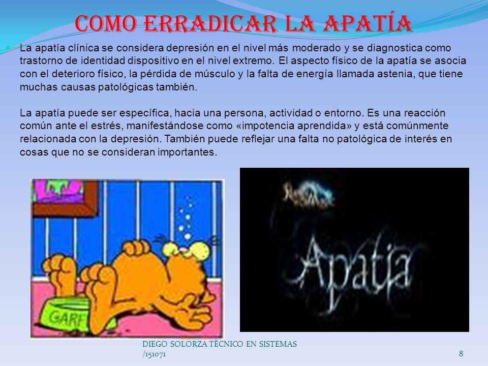 7 DIEGO SOLORZA TÈCNICO EN SISTEMAS /151071 Apatía: Trastorno de la afectividad que se caracteriza por la impasibilidad de ánimo, estado de indiferenc