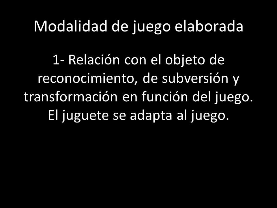 Modalidad de juego elaborada 1- Relación con el objeto de reconocimiento, de subversión y transformación en función del juego. El juguete se adapta al