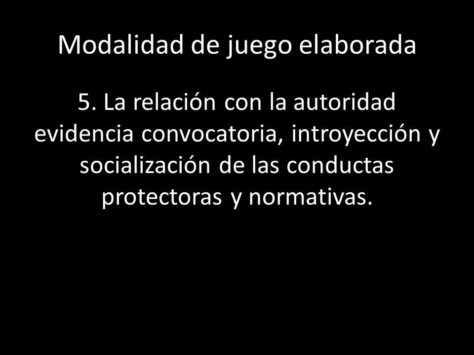 5. La relación con la autoridad evidencia convocatoria, introyección y socialización de las conductas protectoras y normativas. Modalidad de juego ela