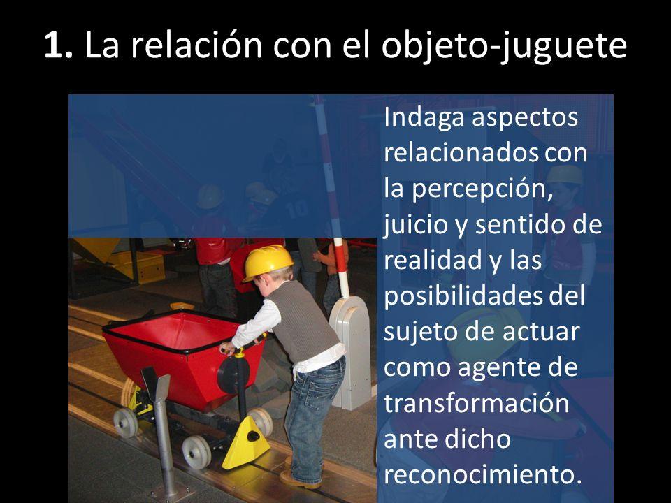 1. La relación con el objeto-juguete Indaga aspectos relacionados con la percepción, juicio y sentido de realidad y las posibilidades del sujeto de ac
