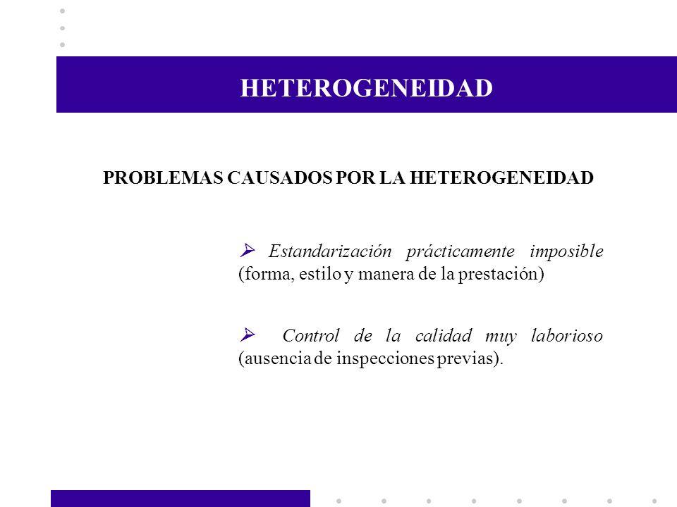 HETEROGENEIDAD PROBLEMAS CAUSADOS POR LA HETEROGENEIDAD Estandarización prácticamente imposible (forma, estilo y manera de la prestación) Control de l