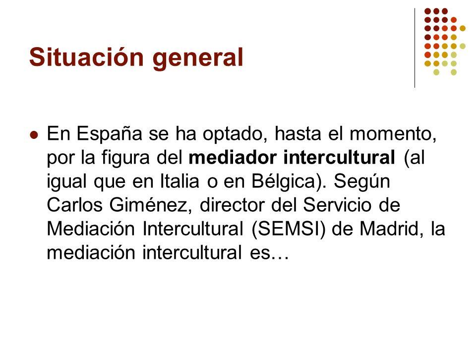 Situación general En España se ha optado, hasta el momento, por la figura del mediador intercultural (al igual que en Italia o en Bélgica). Según Carl
