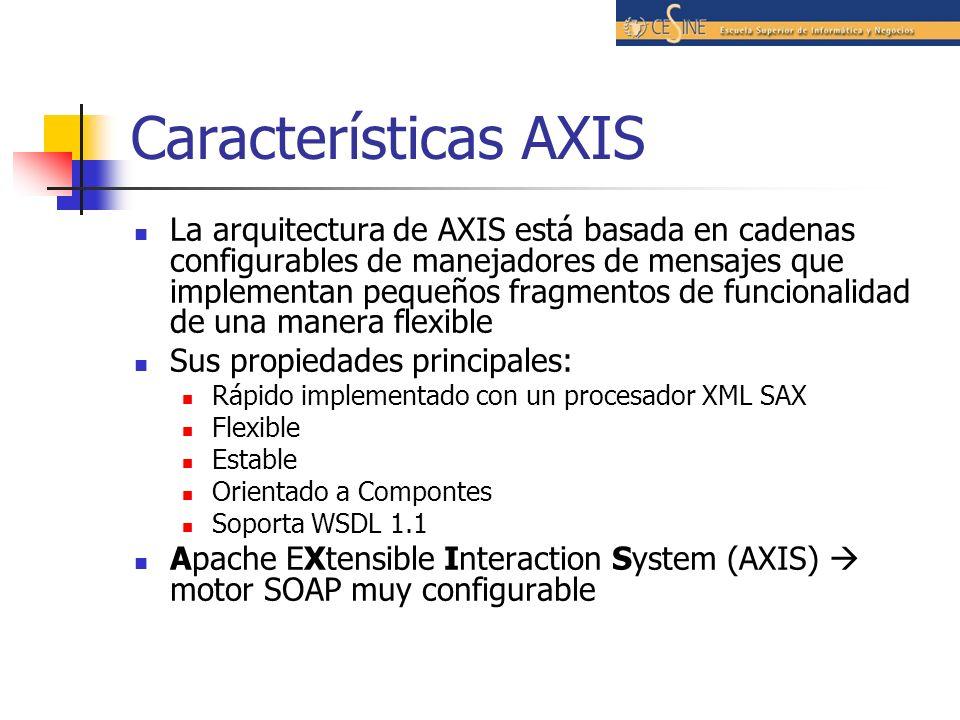 Características AXIS La arquitectura de AXIS está basada en cadenas configurables de manejadores de mensajes que implementan pequeños fragmentos de funcionalidad de una manera flexible Sus propiedades principales: Rápido implementado con un procesador XML SAX Flexible Estable Orientado a Compontes Soporta WSDL 1.1 Apache EXtensible Interaction System (AXIS) motor SOAP muy configurable