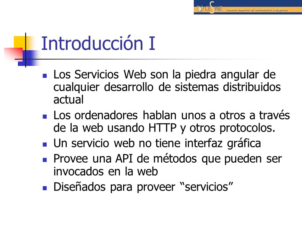Introducción I Los Servicios Web son la piedra angular de cualquier desarrollo de sistemas distribuidos actual Los ordenadores hablan unos a otros a través de la web usando HTTP y otros protocolos.