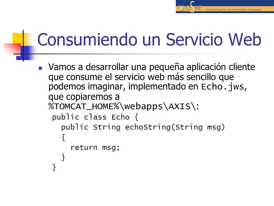 Consumiendo un Servicio Web Vamos a desarrollar una pequeña aplicación cliente que consume el servicio web más sencillo que podemos imaginar, implementado en Echo.jws, que copiaremos a %TOMCAT_HOME%\webapps\AXIS\ : public class Echo { public String echoString(String msg) { return msg; }