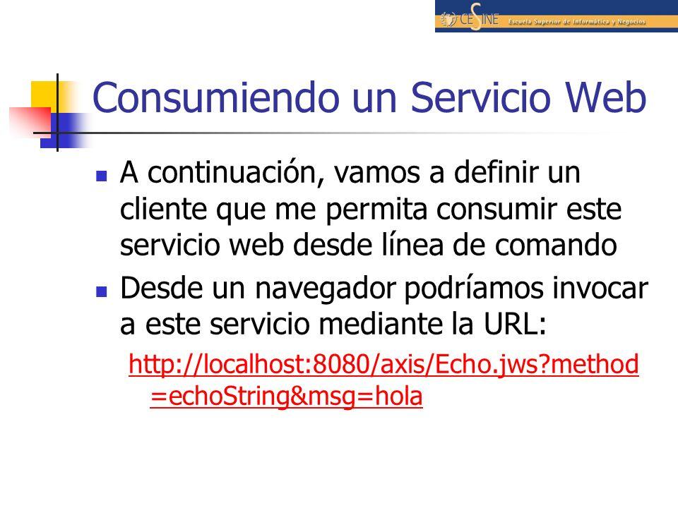 Consumiendo un Servicio Web A continuación, vamos a definir un cliente que me permita consumir este servicio web desde línea de comando Desde un navegador podríamos invocar a este servicio mediante la URL: http://localhost:8080/axis/Echo.jws?method =echoString&msg=hola