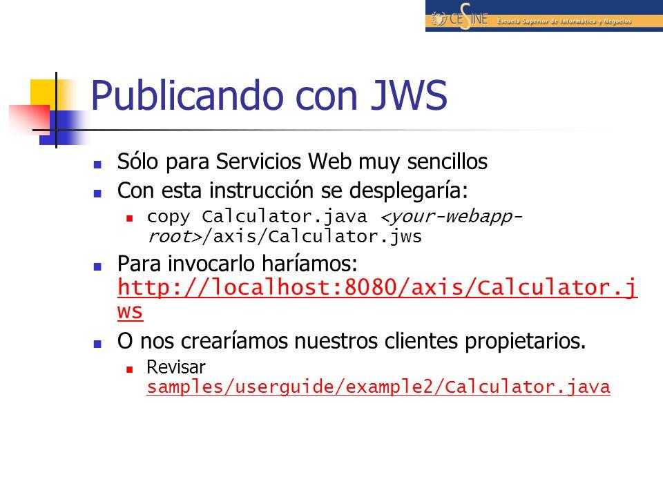 Publicando con JWS Sólo para Servicios Web muy sencillos Con esta instrucción se desplegaría: copy Calculator.java /axis/Calculator.jws Para invocarlo haríamos: http://localhost:8080/axis/Calculator.j ws http://localhost:8080/axis/Calculator.j ws O nos crearíamos nuestros clientes propietarios.