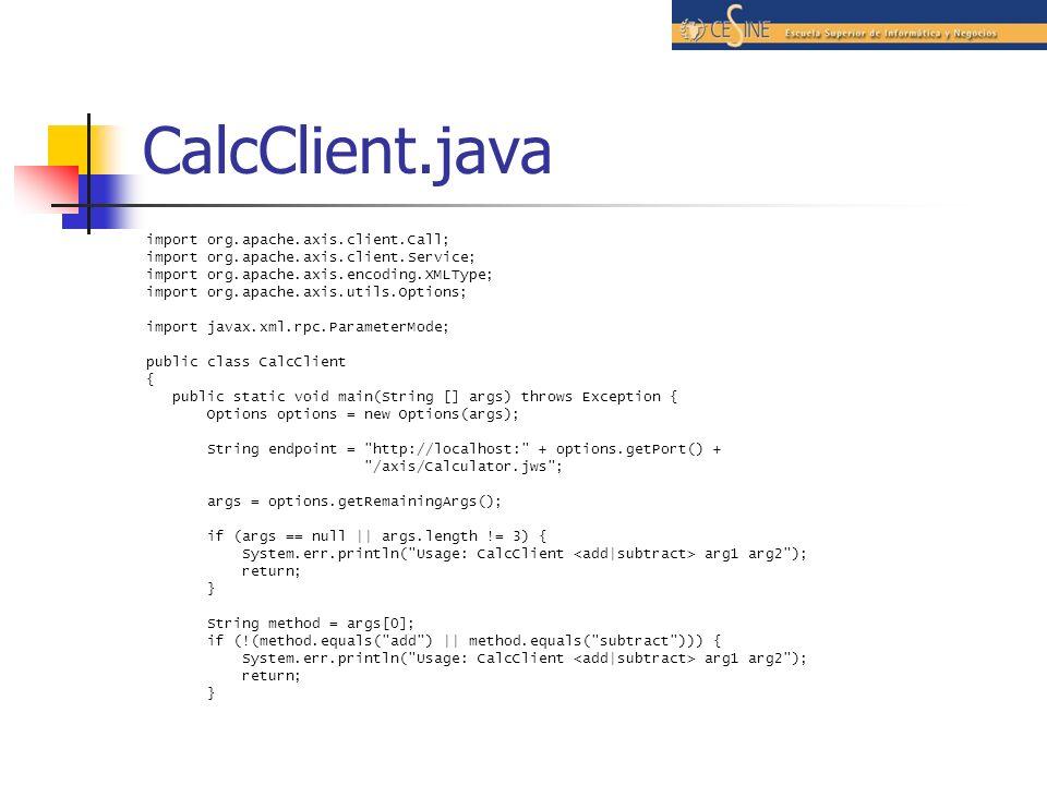 CalcClient.java import org.apache.axis.client.Call; import org.apache.axis.client.Service; import org.apache.axis.encoding.XMLType; import org.apache.axis.utils.Options; import javax.xml.rpc.ParameterMode; public class CalcClient { public static void main(String [] args) throws Exception { Options options = new Options(args); String endpoint = http://localhost: + options.getPort() + /axis/Calculator.jws ; args = options.getRemainingArgs(); if (args == null || args.length != 3) { System.err.println( Usage: CalcClient arg1 arg2 ); return; } String method = args[0]; if (!(method.equals( add ) || method.equals( subtract ))) { System.err.println( Usage: CalcClient arg1 arg2 ); return; }