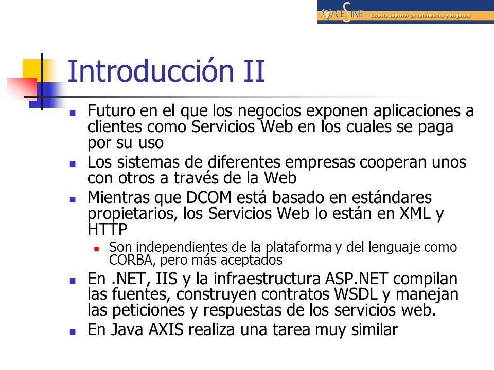 Introducción II Futuro en el que los negocios exponen aplicaciones a clientes como Servicios Web en los cuales se paga por su uso Los sistemas de diferentes empresas cooperan unos con otros a través de la Web Mientras que DCOM está basado en estándares propietarios, los Servicios Web lo están en XML y HTTP Son independientes de la plataforma y del lenguaje como CORBA, pero más aceptados En.NET, IIS y la infraestructura ASP.NET compilan las fuentes, construyen contratos WSDL y manejan las peticiones y respuestas de los servicios web.