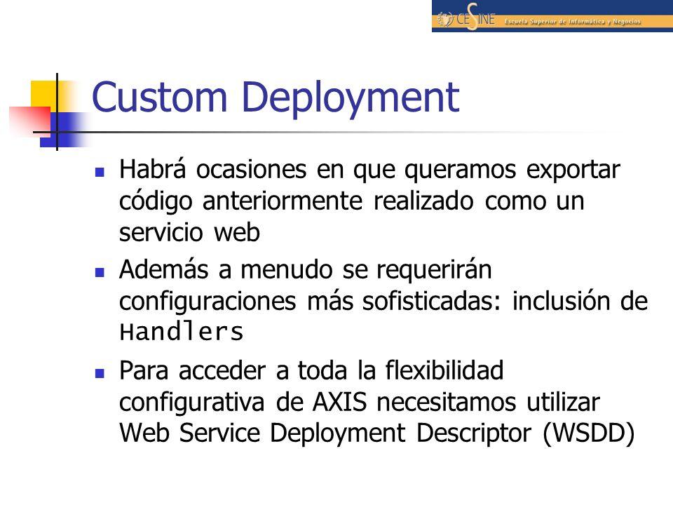 Custom Deployment Habrá ocasiones en que queramos exportar código anteriormente realizado como un servicio web Además a menudo se requerirán configuraciones más sofisticadas: inclusión de Handlers Para acceder a toda la flexibilidad configurativa de AXIS necesitamos utilizar Web Service Deployment Descriptor (WSDD)