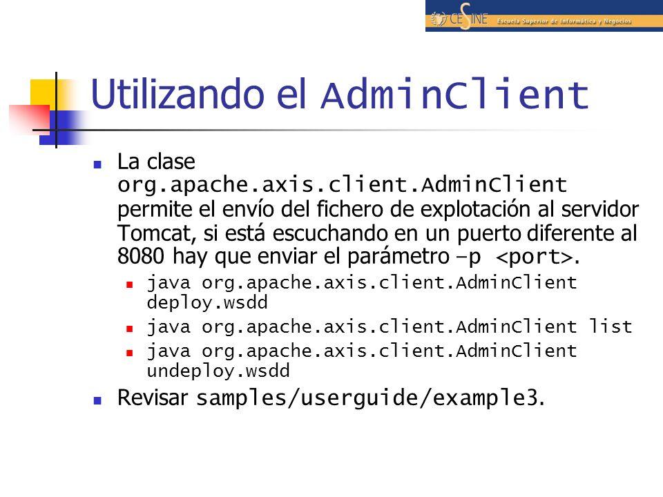 Utilizando el AdminClient La clase org.apache.axis.client.AdminClient permite el envío del fichero de explotación al servidor Tomcat, si está escuchando en un puerto diferente al 8080 hay que enviar el parámetro –p.