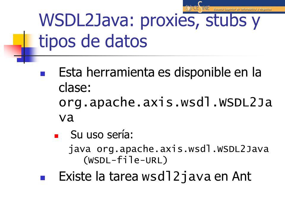 WSDL2Java: proxies, stubs y tipos de datos Esta herramienta es disponible en la clase: org.apache.axis.wsdl.WSDL2Ja va Su uso sería: java org.apache.axis.wsdl.WSDL2Java (WSDL-file-URL) Existe la tarea wsdl2java en Ant