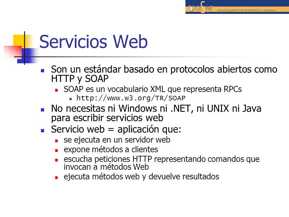 Servicios Web Son un estándar basado en protocolos abiertos como HTTP y SOAP SOAP es un vocabulario XML que representa RPCs http://www.w3.org/TR/SOAP No necesitas ni Windows ni.NET, ni UNIX ni Java para escribir servicios web Servicio web = aplicación que: se ejecuta en un servidor web expone métodos a clientes escucha peticiones HTTP representando comandos que invocan a métodos Web ejecuta métodos web y devuelve resultados