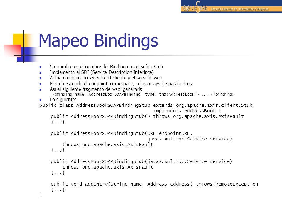 Mapeo Bindings Su nombre es el nombre del Binding con el sufijo Stub Implementa el SDI (Service Description Interface) Actúa como un proxy entre el cliente y el servicio web El stub esconde el endpoint, namespace, o los arrays de parámetros Así el siguiente fragmento de wsdl generaría:...