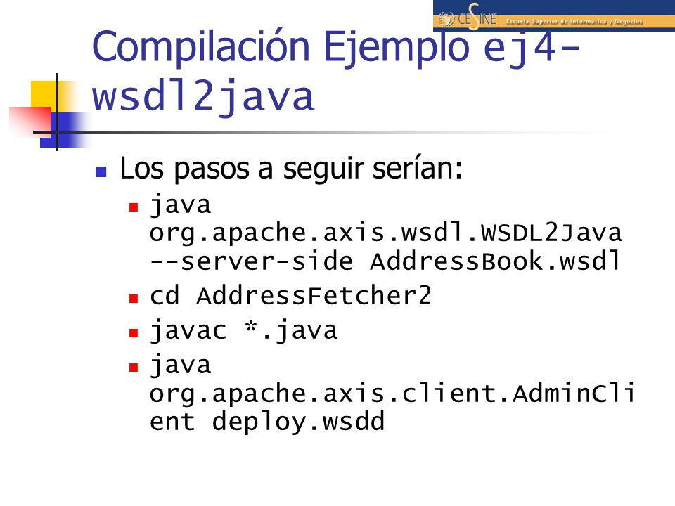 Compilación Ejemplo ej4- wsdl2java Los pasos a seguir serían: java org.apache.axis.wsdl.WSDL2Java --server-side AddressBook.wsdl cd AddressFetcher2 ja