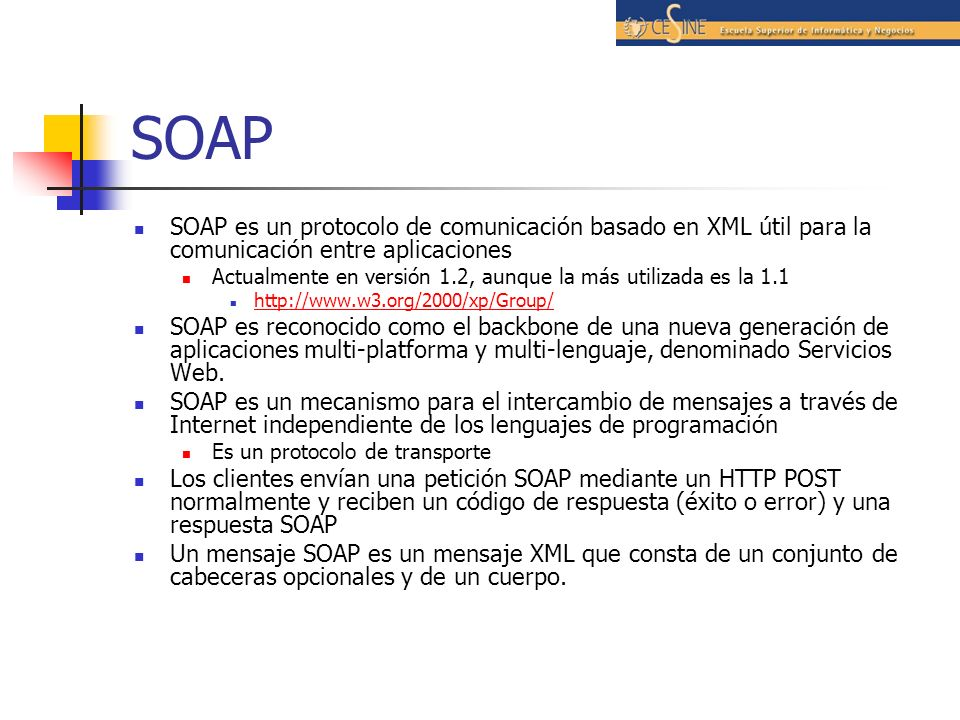 SOAP SOAP es un protocolo de comunicación basado en XML útil para la comunicación entre aplicaciones Actualmente en versión 1.2, aunque la más utilizada es la 1.1 http://www.w3.org/2000/xp/Group/ SOAP es reconocido como el backbone de una nueva generación de aplicaciones multi-platforma y multi-lenguaje, denominado Servicios Web.