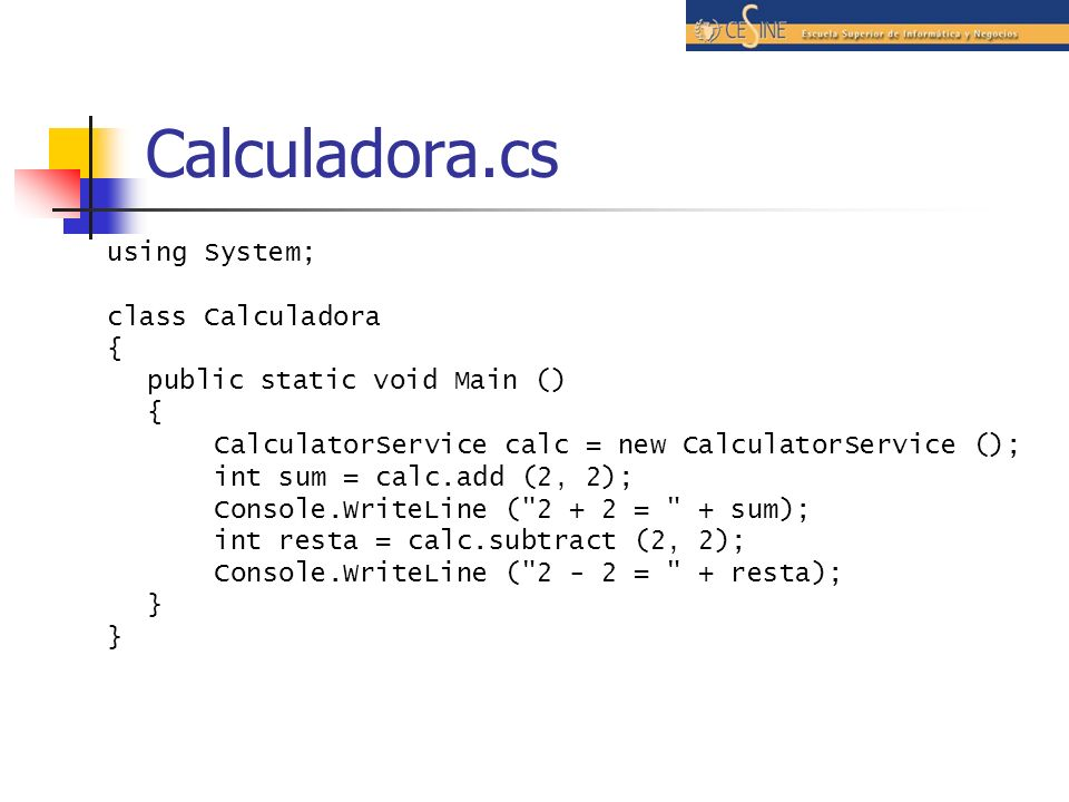 Calculadora.cs using System; class Calculadora { public static void Main () { CalculatorService calc = new CalculatorService (); int sum = calc.add (2