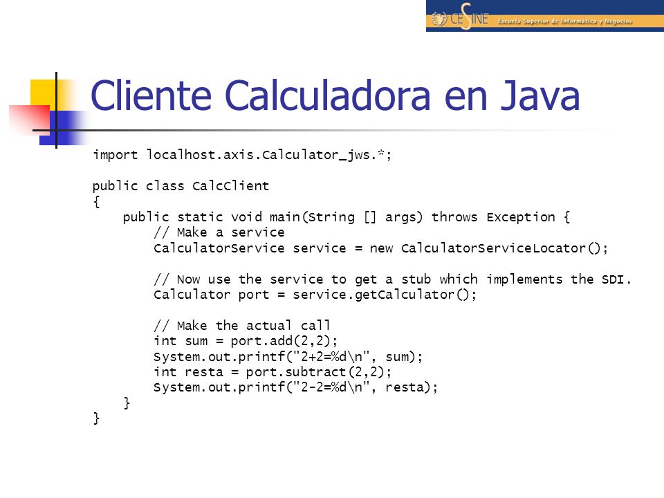 Cliente Calculadora en Java import localhost.axis.Calculator_jws.*; public class CalcClient { public static void main(String [] args) throws Exception