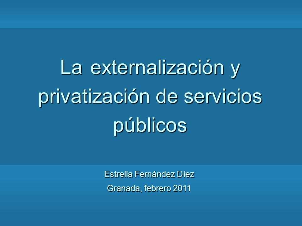 Estrella Fernández Díez Granada, febrero 2011 La externalización y privatización de servicios públicos
