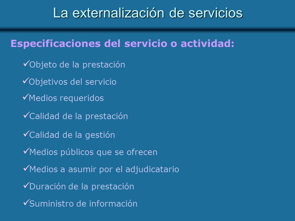 La externalización de servicios Especificaciones del servicio o actividad: Objeto de la prestación Medios públicos que se ofrecen Medios a asumir por el adjudicatario Duración de la prestación Suministro de información Calidad de la gestión Objetivos del servicio Medios requeridos Calidad de la prestación